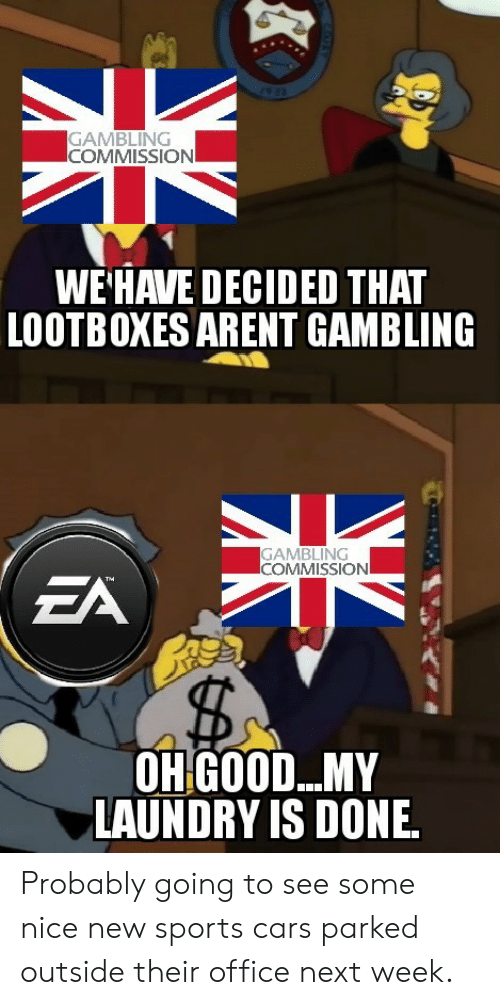 gambling: GAMBLING  COMMISSION  WE'HAVE DECIDED THAT  LOOTBOXES ARENT GAMBLING  GAMBLING  COMMISSIONI  EA  The  OHGOOD...MY  LAUNDRY IS DONE Probably going to see some nice new sports cars parked outside their office next week.