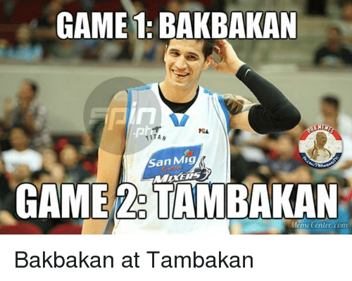 Meme Center: GAME 1: BAKBAKAN  1ITAN  San Mig  GAME TAMBAKAN  Meme Center.com Bakbakan at Tambakan