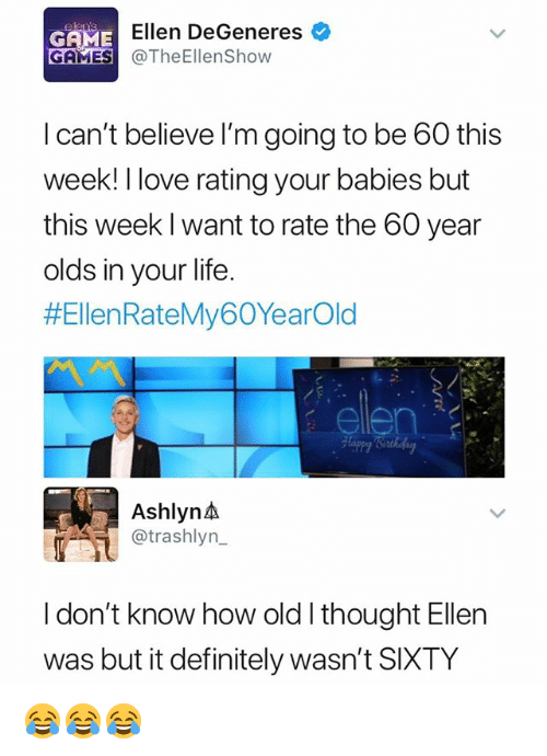 Ellen DeGeneres: GAME  Ellen DeGeneres  GAMESTheEllenShow  I can't believe l'm going to be 60 this  week! I love rating your babies but  this week I want to rate the 60 year  olds in your life.  #EllenRateMy60YearOld  ellen  Ashlyn  @trashlyn_  I don't know how old l thought Ellen  was but it definitely wasn't SIXTY 😂😂😂