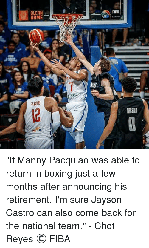 """manny pacquiao: GAME  FIBA  MISTER """"If Manny Pacquiao was able to return in boxing just a few months after announcing his retirement, I'm sure Jayson Castro can also come back for the national team."""" - Chot Reyes  © FIBA"""