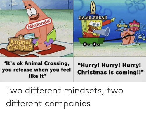 "hurry: GAME FREAK  Nintendo  Poke May PokeMay  SPOCD SHIELPD  Horizons  Animal  Crossing  O O  ""It's ok Animal Crossing,  you release when you feel  ""Hurry! Hurry! Hurry!  Christmas is coming!!""  like it"" Two different mindsets, two different companies"