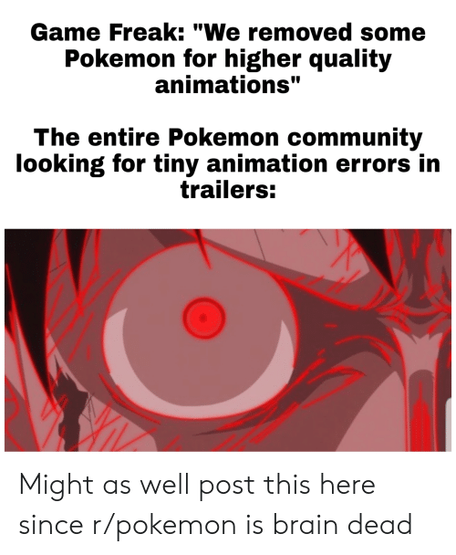 """Community, Pokemon, and Brain: Game Freak: """"We removed some  Pokemon for higher quality  animations""""  The entire Pokemon community  looking for tiny animation errors in  trailers: Might as well post this here since r/pokemon is brain dead"""