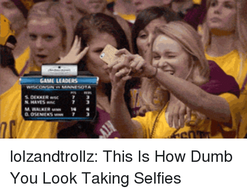 Dumb, Tumblr, and Blog: GAME LEADE  7n lolzandtrollz:  This Is How Dumb You Look Taking Selfies