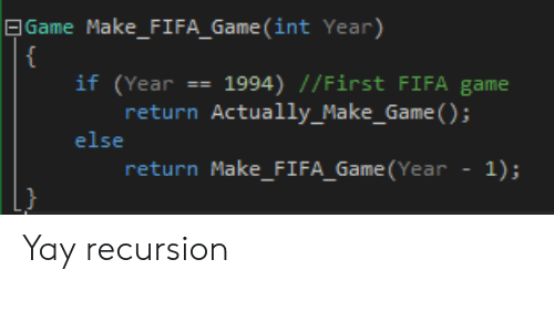 Fifa, Game, and Int: | Game Make_FIFA_Game (int Year)  {  if (Year == 1994) //First FIFA game  return Actually_Make_Game ();  else  return Make_FI FA_Game (Year  1); Yay recursion