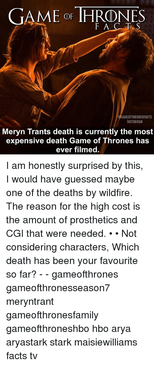 Facts, Game of Thrones, and Hbo: GAME OF THRONES  AMEOFTHRONESFACTS  INSTAGRAM  Meryn Trants death is currently the most  expensive death Game of Thrones has  ever filmed. I am honestly surprised by this, I would have guessed maybe one of the deaths by wildfire. The reason for the high cost is the amount of prosthetics and CGI that were needed. • • Not considering characters, Which death has been your favourite so far? - - gameofthrones gameofthronesseason7 meryntrant gameofthronesfamily gameofthroneshbo hbo arya aryastark stark maisiewilliams facts tv