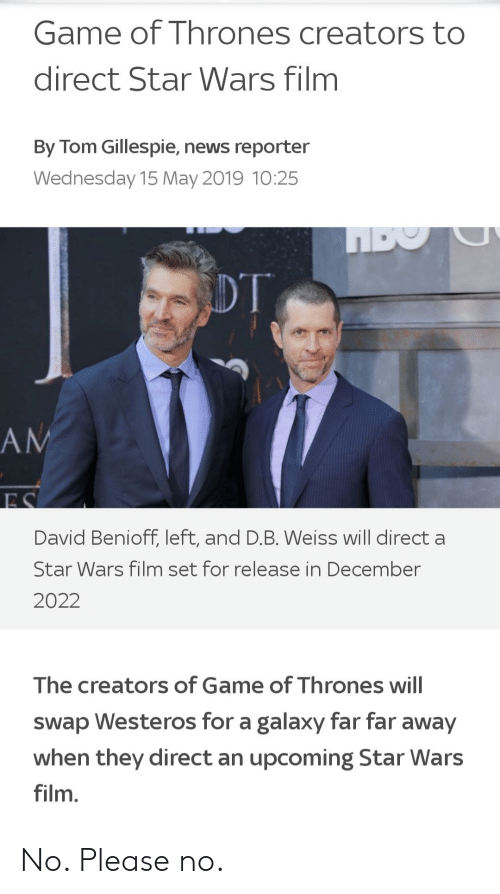 Game of Thrones, News, and Star Wars: Game of Thrones creators to  direct Star Wars film  By Tom Gillespie, news reporter  Wednesday 15 May 2019 10:25  David Benioff, left, and D.B. Weiss will direct a  Star Wars film set for release in December  2022  The creators of Game of Thrones will  swap Westeros for a galaxy far far away  when they direct an upcoming Star Wars  film. No. Please no.