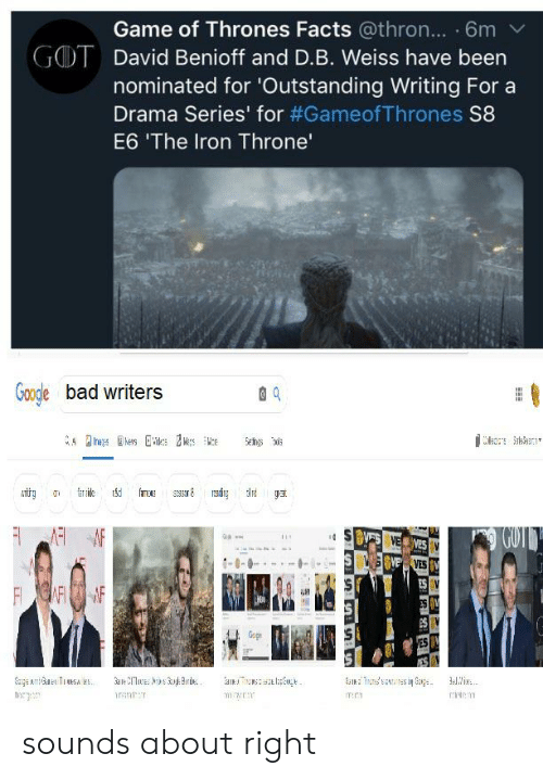 Bad, Facts, and Game of Thrones: Game of Thrones Facts @thron... 6m  GOT  David Benioff and D.B. Weiss have been  nominated for 'Outstanding Writing For a  Drama Series' for #Gameof Thrones S8  E6 'The Iron Throne'  Gogle bad writers  ekes  Se  ar le  GUT  S VES VE VES  S YS  VESV  ES V  F AFF  ES W  Ge  ES  Sape Ae TSA s  ale E Brd  nssesi Gag  irantT  ITC1 sounds about right