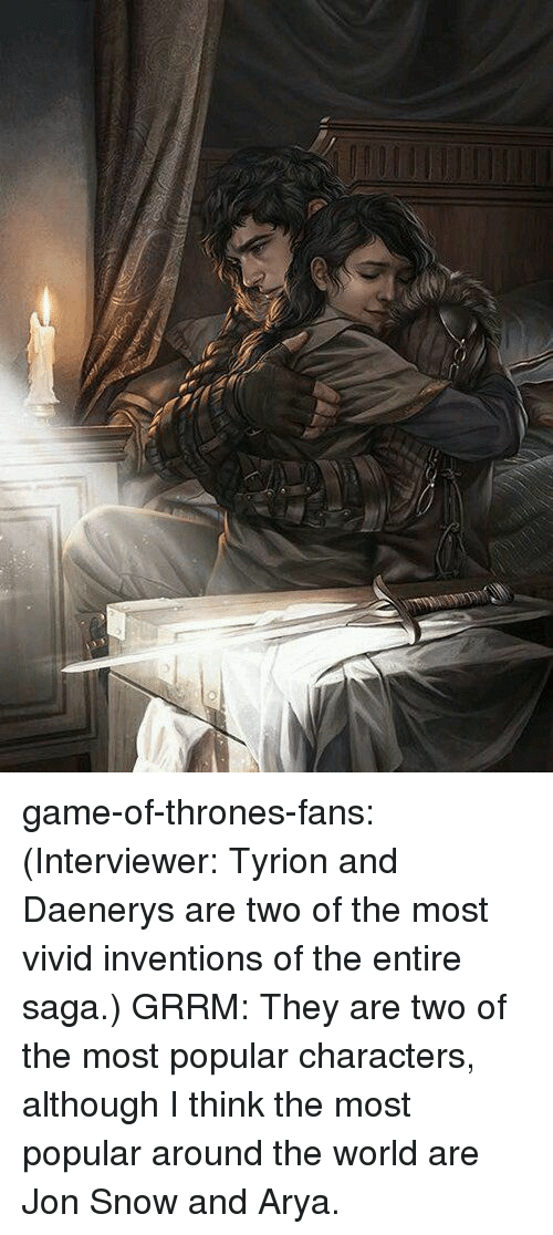 inventions: game-of-thrones-fans:  (Interviewer: Tyrion and Daenerys are two of the most vivid inventions of the entire saga.) GRRM: They are two of the most popular characters, although I think the most popular around the world are Jon Snow and Arya.
