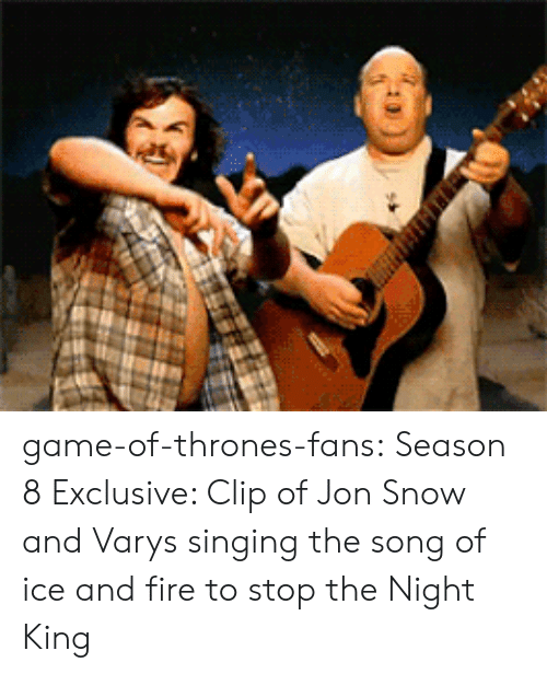 varys: game-of-thrones-fans:  Season 8 Exclusive: Clip of Jon Snow and Varys singing the song of ice and fire to stop the Night King