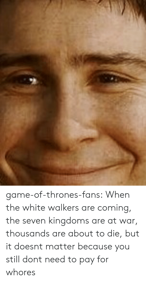 walkers: game-of-thrones-fans:  When the white walkers are coming, the seven kingdoms are at war, thousands are about to die, but it doesnt matter because you still dont need to pay for whores