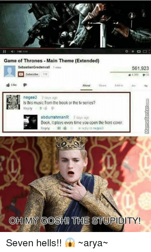 Books, Game of Thrones, and Memes: Game of Thrones Main Theme (Extended)  Sebas  Gredenvall 1 wdes  561.923  negee3 days ago  is this music fom the book or the series?  Reply  abdurrahmanR 2days ago  Book, plays every time you open the front cover.  it Reply  OH MY OSH THE  STUPIDITY! Seven hells!! 😱 ~arya~