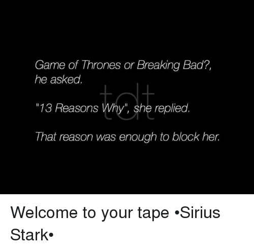 "Bad, Breaking Bad, and Game of Thrones: Game of Thrones or Breaking Bad?,  he asked.  ""13 Reasons Why"" she replied.  That reason was enough to block her. Welcome to your tape •Sirius Stark•"