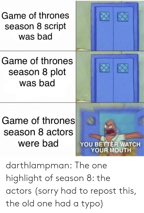 Bad, Game of Thrones, and Sorry: Game of thrones  season 8 script  was bad  Game of thrones  season 8 plot  was bad  Game of thrones  season 8 actors  were bad  YOU BETTER WATCH  YOUR MOUTH darthlampman:  The one highlight of season 8: the actors (sorry had to repost this, the old one had a typo)