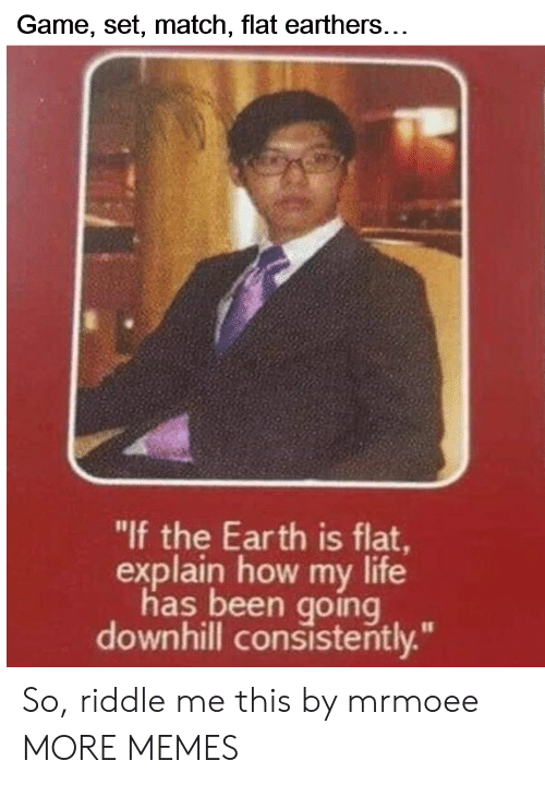 """Dank, Life, and Memes: Game, set, match, flat earthers...  """"lf the Earth is flat  explain how my life  has been going  downhill consistently."""" So, riddle me this by mrmoee MORE MEMES"""