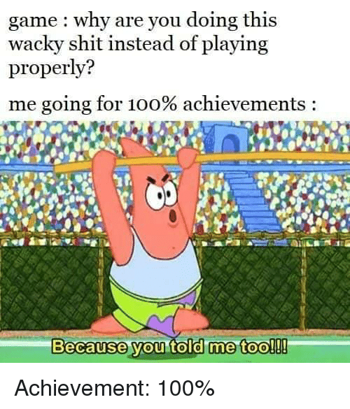 Anaconda, Shit, and Game: game : why are you doing this  wacky shit instead of playing  properly?  me going for 100% achievements :  Because vou told me too!!! Achievement: 100%