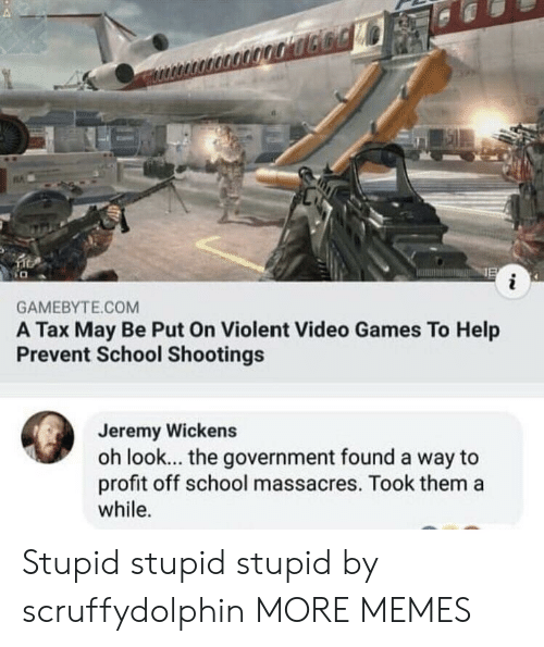 Dank, Memes, and School: GAMEBYTE.COM  A Tax May Be Put On Violent Video Games To Help  Prevent School Shootings  Jeremy Wickens  oh look... the government found a way to  profit off school massacres. Took them a  while. Stupid stupid stupid by scruffydolphin MORE MEMES