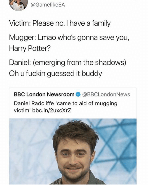 Daniel Radcliffe, Family, and Harry Potter: @GamelikeEA  Victim: Please no, I have a family  Mugger: Lmao who's gonna save you,  Harry Potter?  Daniel: (emerging from the shadows)  Oh u fuckin guessed it buddy  BBC London Newsroom@BBCLondonNews  Daniel Radcliffe 'came to aid of mugging  victim' bbc.in/2uxcXrZ