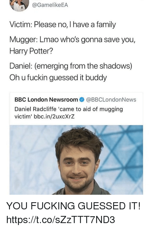 Daniel Radcliffe, Family, and Fucking: @GamelikeEA  Victim: Please no, I have a family  Mugger: Lmao who's gonna save you,  Harry Potter?  Daniel: (emerging from the shadows)  Oh u fuckin guessed it buddy  BBC London Newsroom@BBCLondonNews  Daniel Radcliffe 'came to aid of mugging  victim' bbc.in/2uxcXrZ YOU FUCKING GUESSED IT! https://t.co/sZzTTT7ND3