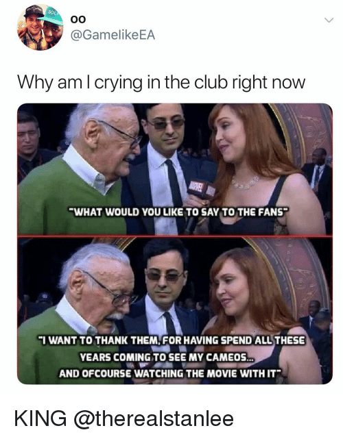 Club, Crying, and Movie: @GamelikeEA  Why am l crying in the club right now  WHAT WOULD YOU LIKE TO SAY TO THE FANS  I WANT TO THANK THEM FOR HAVING SPEND ALL THESE  YEARS COMING TO SEE MY CAMEOS  AND OFCOURSE WATCHING THE MOVIE WITH IT KING @therealstanlee
