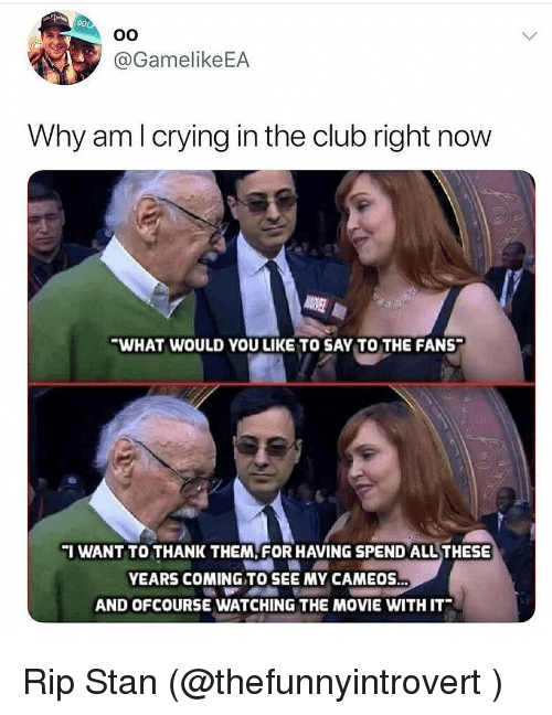 Club, Crying, and Funny: @GamelikeEA  Why am l crying in the club right now  WHAT WOULD YOU LIKE TO SAY TO THE FANS  I WANT TO THANK THEM, FOR HAVING SPEND ALL THESE  YEARS COMING TO SEE MY CAMEOS.  AND OFCOURSE WATCHING THE MOVIE WITH IT Rip Stan (@thefunnyintrovert )