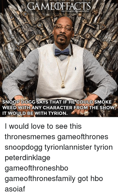 Snooping: GAMEOFFACTS  SNOOP DOGG SAYS THAT IF HE COULDSMOKE  WEED WITH ANY CHARACTER FROM THE SHOW  IT  MOULD BE WITH TYRION. I would love to see this thronesmemes gameofthrones snoopdogg tyrionlannister tyrion peterdinklage gameofthroneshbo gameofthronesfamily got hbo asoiaf