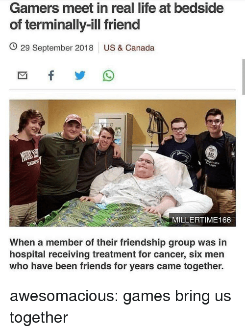 Friends, Life, and Tumblr: Gamers meet in real life at bedside  of terminally-ill friend  O 29 September 2018 US & Canada  IB  MILLERTIME166  When a member of their friendship group was in  hospital receiving treatment for cancer, six men  who have been friends for years came together. awesomacious:  games bring us together