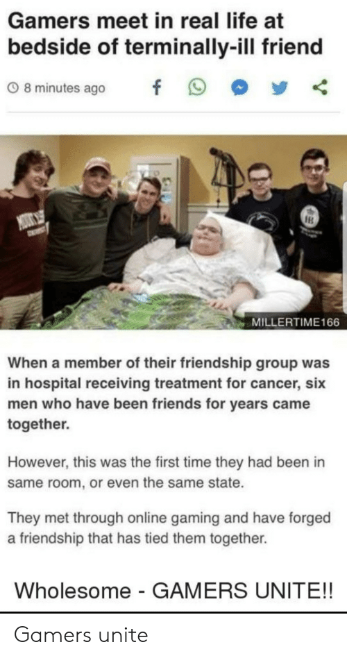 unite: Gamers meet in real life at  bedside of terminally-ill friend  08minutes ago f 9  MILLERTIME166  When a member of their friendship group was  in hospital receiving treatment for cancer, six  men who have been friends for years came  together.  However, this was the first time they had been in  same room, or even the same state.  They met through online gaming and have forged  a friendship that has tied them together.  Wholesome - GAMERS UNITE!! Gamers unite