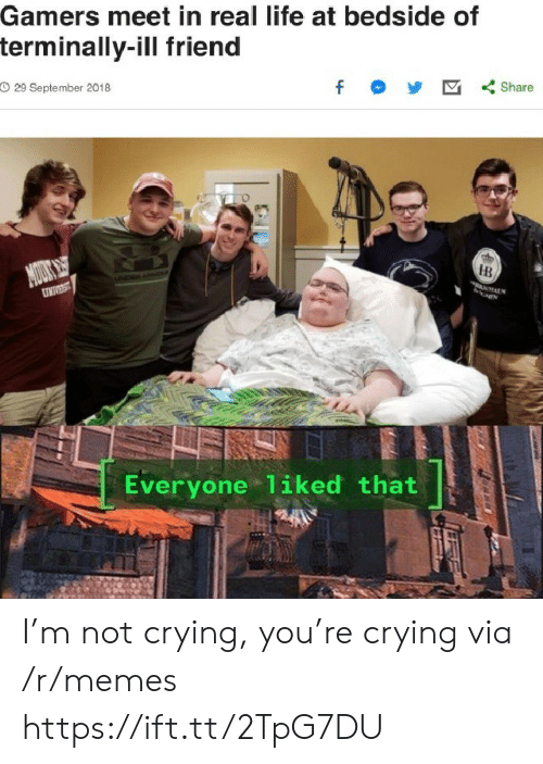 Crying, Life, and Memes: Gamers meet in real life at bedside of  terminally-ill friend  O 29 September 2018  f  Share  MOUS  DAN  HB  UNIVEST  Everyone 1iked that I'm not crying, you're crying via /r/memes https://ift.tt/2TpG7DU