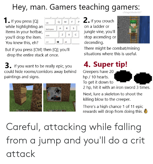 Paintings, Vine, and Hearts: Gamers teaching gamers:  Hey, man.  r/MagicMaster667  2.If you crouch  1. If you press [Q  while highlighting an  items in your hotbar,  you'll drop the item.  You knew this, eh?  W  tab  on a ladder or  S  backspace  jungle vine, you'l   stop ascending or  decending  There might be combat/mining  X  C  shift  ctrl  alt  But if you press [Ctrl] then [Q]; you'll  drop the entire stack at once.  situations where this is useful.  4. Super tip!  Creepers have 20  hp 10 hearts.  To get it down to  2 hp, hit it with an iron sword 3 times  3. If you want to be really epic, you  could hide rooms/corridors away behind  paintings and signs.  Next, lure a skeleton to shoot the  killing blow to the creeper.  There's a high chance 1 of 11 epic  rewards will drop from doing this. Careful, attacking while falling from a jump and you'll do a crit attack