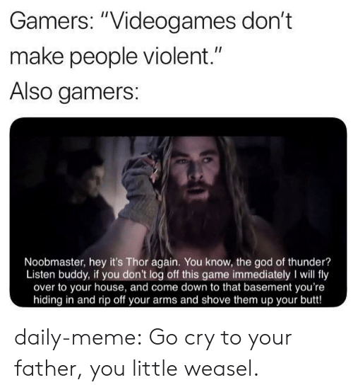 "videogames: Gamers: ""Videogames don't  II  make people violent.""  Also gamers:  Noobmaster, hey it's Thor again. You know, the god of thunder?  Listen buddy, if you don't log off this game immediately I will fly  over to your house, and come down to that basement you're  hiding in and rip off your arms and shove them up your butt! daily-meme:  Go cry to your father, you little weasel."