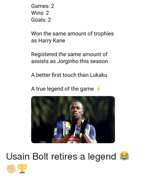 kane: Games: 2  Wins: 2  Goals: 2  Won the same amount of trophies  as Harry Kane  Registered the same amount of  assists as Jorginho this season  A better first touch than Lukaku  A true legend of the game  asterFoo Usain Bolt retires a legend 😂✊🏼🏆