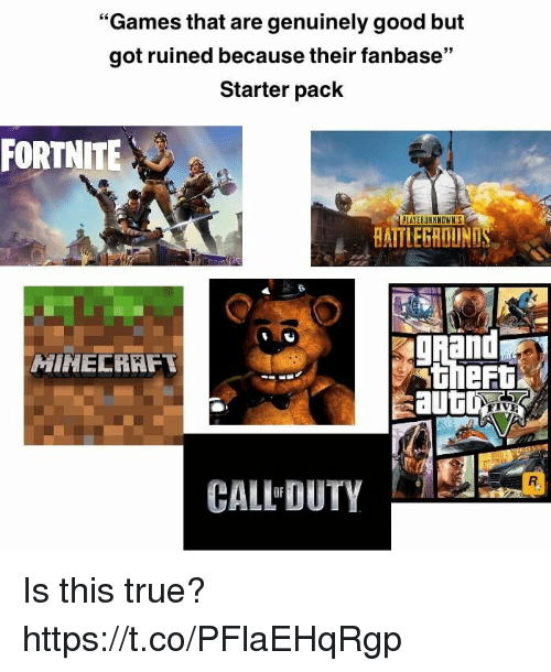 """True, Games, and Good: """"Games that are genuinely good but  got ruined because their fanbase""""  Starter pack  FORTNITE  BAITLEGROUN  gand  MINELRKFT  theRt  CALL DUTY  OF Is this true? https://t.co/PFlaEHqRgp"""