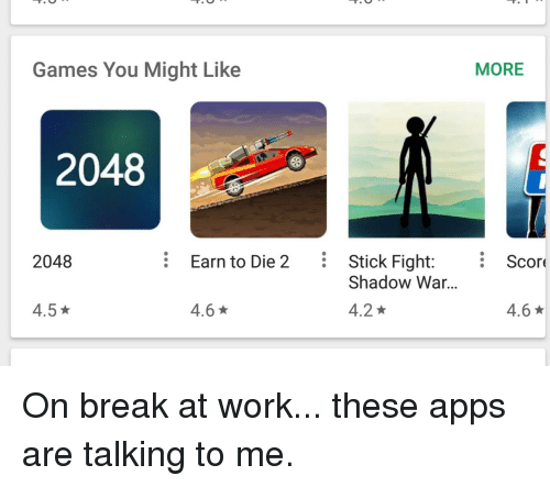 Funny, Work, and Apps: Games You Might Like  MORE  2048  2048  Earn to Die 2 Stick Fight:i Scor  Shadow War...  4.5  4.6 ★  4.2  4.6