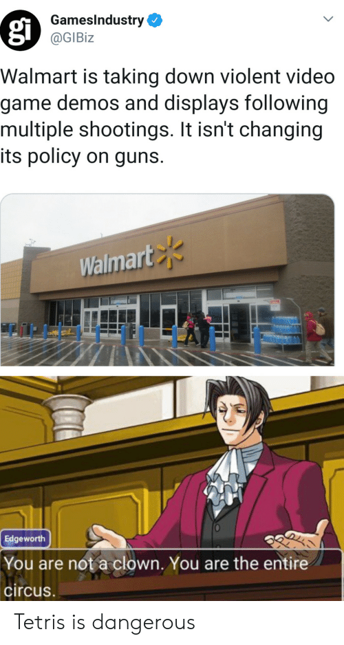 Tetris: GamesIndustry  @GIBiz  Walmart is taking down violent video  game demos and displays following  multiple shootings. It isn't changing  its policy on guns.  Walmart  Edgeworth  You are not a clown. You are the entire  circus Tetris is dangerous