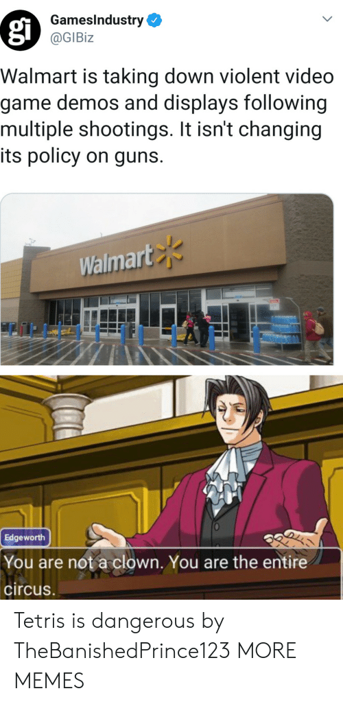 Tetris: GamesIndustry  @GIBiz  Walmart is taking down violent video  game demos and displays following  multiple shootings. It isn't changing  its policy on guns.  Walmart  Edgeworth  You are not a clown. You are the entire  circus Tetris is dangerous by TheBanishedPrince123 MORE MEMES