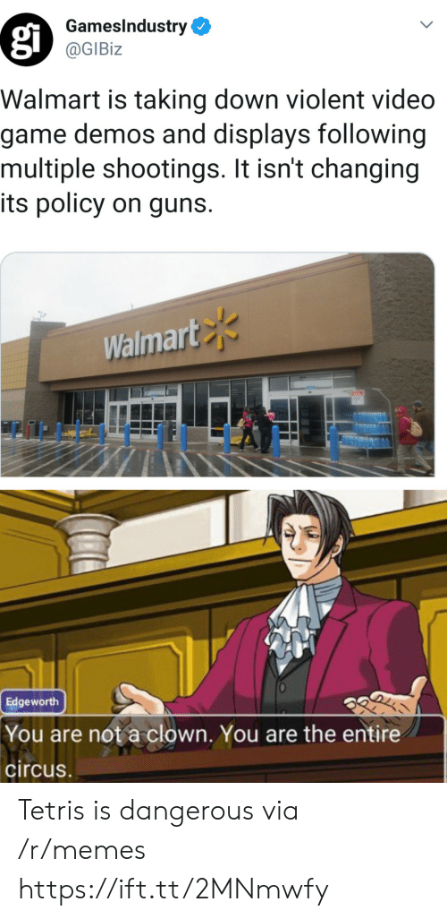 Tetris: GamesIndustry  @GIBiz  Walmart is taking down violent video  game demos and displays following  multiple shootings. It isn't changing  its policy on guns.  Walmart  Edgeworth  You are not a clown. You are the entire  circus Tetris is dangerous via /r/memes https://ift.tt/2MNmwfy
