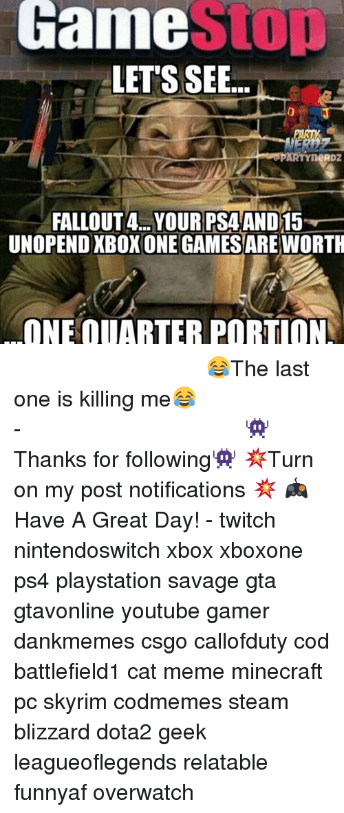 Gamestop, Meme, and Memes: GamestOp  LETS SEE...  3  PARTYneRDZ  FALLOUT4... YOUR PSAAND15  UNOPEND XBOXONE GAMESARE WORTH  ONE QUARTER PORTION ⠀⠀⠀⠀⠀⠀⠀⠀⠀⠀⠀⠀⠀⠀⠀⠀⠀⠀⠀⠀⠀⠀⠀⠀⠀⠀⠀⠀⠀⠀ 😂The last one is killing me😂⠀⠀⠀⠀⠀⠀⠀⠀⠀⠀⠀⠀⠀⠀⠀⠀⠀⠀⠀⠀⠀⠀⠀⠀⠀⠀⠀⠀⠀⠀⠀⠀⠀⠀⠀- 👾Thanks for following👾 💥Turn on my post notifications 💥 🎮Have A Great Day! - twitch nintendoswitch xbox xboxone ps4 playstation savage gta gtavonline youtube gamer dankmemes csgo callofduty cod battlefield1 cat meme minecraft pc skyrim codmemes steam blizzard dota2 geek leagueoflegends relatable funnyaf overwatch