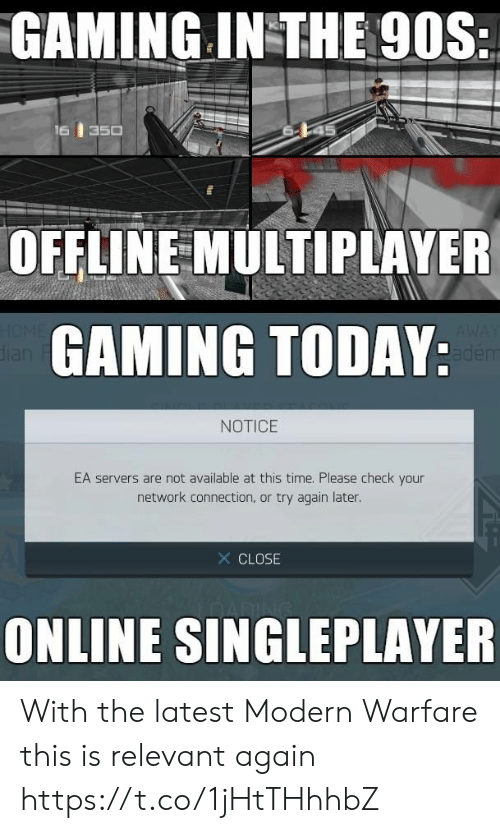 relevant: GAMING IN THE 90S:  16  350  OFFLINE MULTIPLAYER  HOME  dian  GAMING TODAY:  AWAY  adem  NOTICE  EA servers are not available at this time. Please check your  network connection, or try again later.  X CLOSE  ONLINE SINGLEPLAYER With the latest Modern Warfare this is relevant again https://t.co/1jHtTHhhbZ