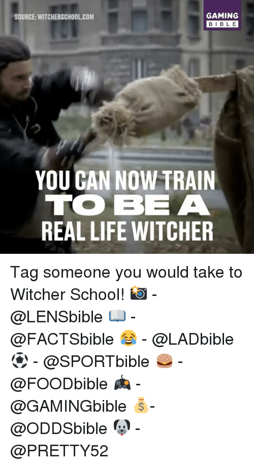 Life, Memes, and School: GAMING  SOURCE: WITCHERSCHOOL COM  BIBLE  YOU GAN NOW TRAIN  TO BE A  REAL LIFE WITCHER Tag someone you would take to Witcher School! 📸 - @LENSbible 📖 - @FACTSbible 😂 - @LADbible ⚽ - @SPORTbible 🍔 - @FOODbible 🎮 - @GAMINGbible 💰- @ODDSbible 🐶 - @PRETTY52