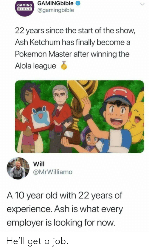 Ash, Pokemon, and Old: GAMINGbible  GAMING  DIBLE@gamingbible  22 years since the start of the show,  Ash Ketchum has finally become  Pokemon Master after winning the  Alola league  Will  @MrWilliamo  A 10 year old with 22 years of  experience. Ash is what every  employer is looking for now. He'll get a job.