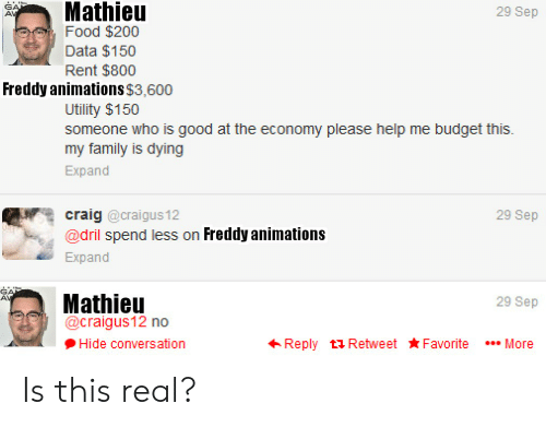 Family, Food, and Budget: GAN  AV  Mathieu  29 Sep  Food $200  Data $150  Rent $800  Freddy animations $3,600  Utility $150  someone who is good at the economy please help me budget this.  my family is dying  Expand  craig @craigus12  29 Sep  @dril spend less on Freddy animations  Expand  Mathieu  @craigus12 no  AV  29 Sep  Reply t Retweet Favorite  Hide conversation  More Is this real?