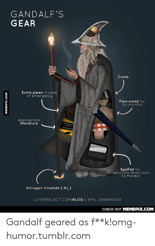 Emil: GANDALF'S  GEAR  Comb  Extra pipes in case  of emergency  Pipe-weed for  six months  Appropriate  literature  SPEAKING  MOTH  WIZARDS  EyePad for  accurate directions  to Mordor  Nitrogen triiodide ( NI, )  LOTRPROJECT.COM/BLOG | EMIL JOHANSSON  CHECK OUT MEMEPIX.COM  MEMEPIX.COM Gandalf geared as f**k!omg-humor.tumblr.com