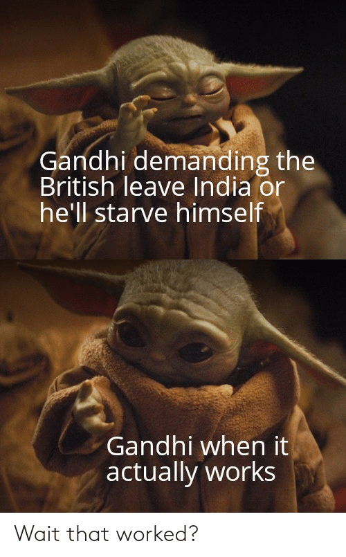 British: Gandhi demanding the  British leave India or  he'll starve himself  Gandhi when it  actually works Wait that worked?