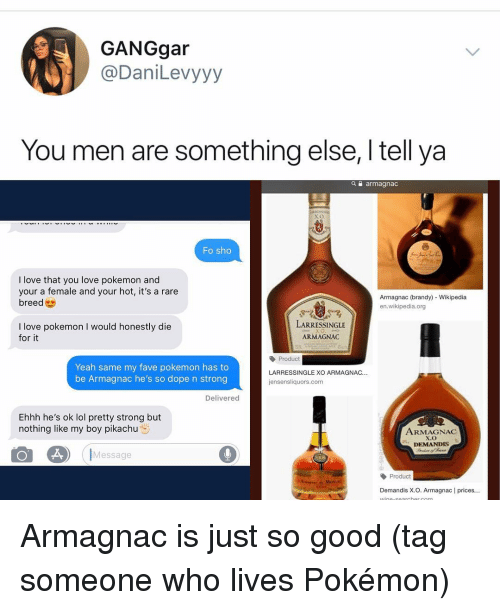 Dope, Lol, and Love: GANGgar  @DaniLevyyy  You men are something else, I tell ya  a armagnac  Fo sho  I love that you love pokemon and  your a female and your hot, it's a rare  breed  Armagnac (brandy) Wikipedia  en.wikipedia.org  LARRESSINGLE  I love pokemon I would honestly die  for it  ARMAGNAC  Yeah same my fave pokemon has to  be Armagnac he's so dope n strong  Product  LARRESSINGLE XO ARMAGNAC.  jensensliquors.com  Delivered  Ehhh he's ok lol pretty strong but  nothing like my boy pikachu  ARMAGNAC  Message  Product  Demandis X.O. Armagnac | prices... Armagnac is just so good (tag someone who lives Pokémon)