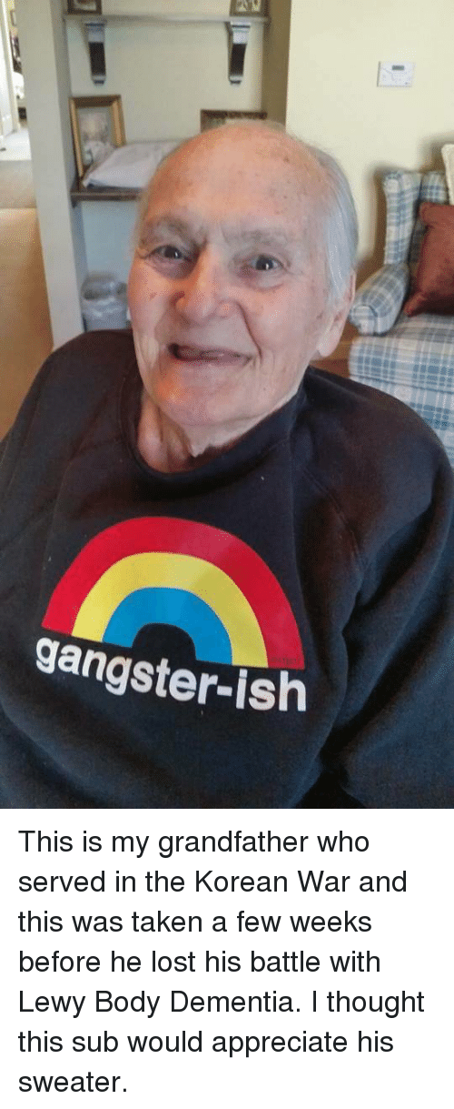 Taken, Lost, and Appreciate: gangster-ish This is my grandfather who served in the Korean War and this was taken a few weeks before he lost his battle with Lewy Body Dementia. I thought this sub would appreciate his sweater.