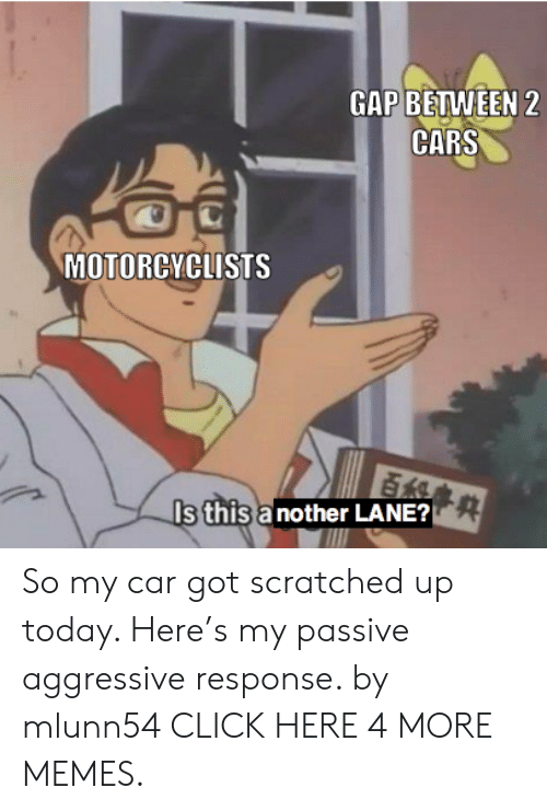 Cars, Click, and Dank: GAP BETWEEN 2  CARS  MOTORCYCLISTS  百組  Is this a nother LANE? So my car got scratched up today. Here's my passive aggressive response. by mlunn54 CLICK HERE 4 MORE MEMES.