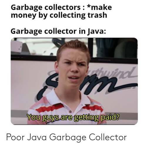 Money, Trash, and Java: Garbage collectors: *make  money by collecting trash  Garbage collector in Java:  windl  You guys are getting paid? Poor Java Garbage Collector
