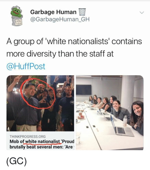 Memes, White, and Proud: Garbage Human  @GarbageHuman_GH  A group of white nationalists' contains  more diversity than the staff at  @HuffPost  THINKPROGRESS ORG  Mob of white nationalist 'Proud  brutally beat several men: Are (GC)