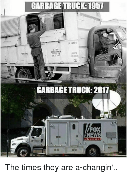 Memes, News, and Fox News: GARBAGE TRUCK: 1957  CC 1273  CITY  UNDER  SE. 3340  GARBAGE TRUCK: 2017  FOX  NEWS  ch anne The times they are a-changin'..