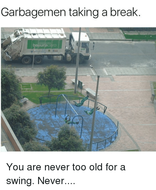 Memes, Break, and Old: Garbagemen taking a break You are never too old for a swing. Never....